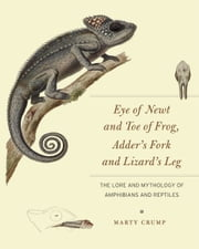 Eye of Newt and Toe of Frog, Adder's Fork and Lizard's Leg - The Lore and Mythology of Amphibians and Reptiles ebook by Marty Crump