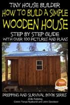 Tiny House Builder: How to Build a Simple Wooden House - Step By Step Guide With Over 100 Pictures and Plans ebook by Colvin Tonya Nyakundi,John Davidson