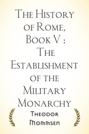 The History of Rome, Book V : The Establishment of the Military Monarchy ebook by Theodor Mommsen