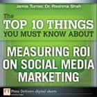 The Top 10 Things You Must Know About Measuring ROI on Social Media Marketing ebook by Jamie Turner, Reshma Shah