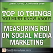 The Top 10 Things You Must Know About Measuring ROI on Social Media Marketing ebook by Jamie Turner,Reshma Shah