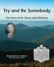 Try and Be Somebody - The Story of Dr. Henry Lake Dickason ebook by Becky Hatcher Crabtree, Merri Jackson Hess