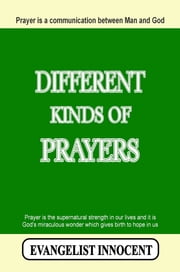 Different Kinds Of Prayers - Prayer is a communication between Man and God. Prayer is the supernatural strength in our lives and it is God's miraculous wonder which gives birth to hope in us. ebook by EVANGELIST INNOCENT