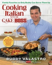 Cooking Italian with the Cake Boss - Family Favorites as Only Buddy Can Serve Them Up ebook by Buddy Valastro
