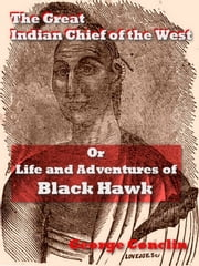 The Great Indian Chief of the West - Or, Life and Adventures of Black Hawk ebook by George Conclin