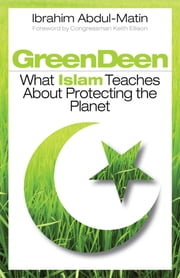 Green Deen - What Islam Teaches about Protecting the Planet ebook by Ibrahim Abdul-Matin,Keith Ellison