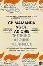 The Thing Around Your Neck ebook by Chimamanda Ngozi Adichie