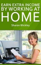 Earn Extra Income By Working At Home ebook by Sharon Blickley