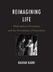 Reimagining Life - Philosophical Pessimism and the Revolution of Surrealism ebook by Raihan Kadri