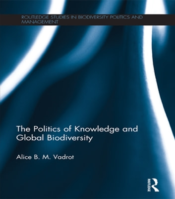 The Politics of Knowledge and Global Biodiversity 電子書 by Alice B.M. Vadrot