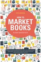 How to Market Books ebook by Alison Baverstock