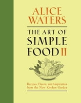 The Art of Simple Food II - Recipes, Flavor, and Inspiration from the New Kitchen Garden ebook by Alice Waters
