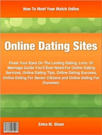 Online Dating Sites - Feast Your Eyes On The Lasting Dating, Love, Or Marriage Guide You'll Ever Need For Online Dating Services, Online Dating Tips, Online Dating Success, Online Dating For Senior Citizens and Online Dating For Dummies ebook by Erma M. Sloan