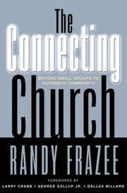 The Connecting Church - Beyond Small Groups to Authentic Community ebook by Randy Frazee,Larry Crabb