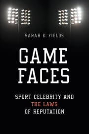 Game Faces - Sport Celebrity and the Laws of Reputation ebook by Sarah K. Fields