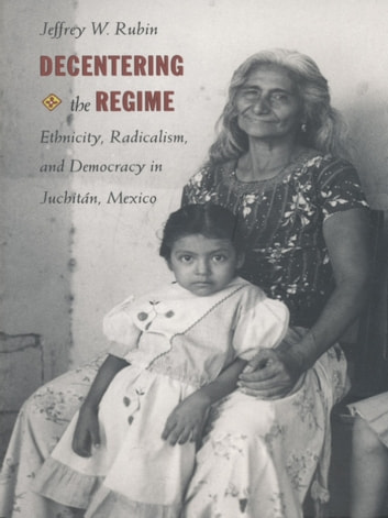 Decentering the Regime - Ethnicity, Radicalism, and Democracy in Juchitán, Mexico ebook by Jeffrey W. Rubin
