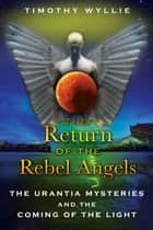 The Return of the Rebel Angels - The Urantia Mysteries and the Coming of the Light ebook by Timothy Wyllie