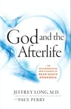 God and the Afterlife - The Groundbreaking New Evidence for God and Near-Death Experience ebook by Jeffrey Long, Paul Perry