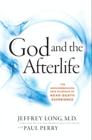 God and the Afterlife - The Groundbreaking New Evidence for God and Near-Death Experience ebook by Jeffrey Long,Paul Perry