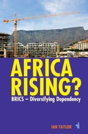 Africa Rising? - BRICS - Diversifying Dependency ebook by Ian Taylor