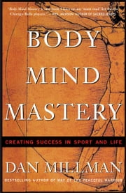 Body Mind Mastery - Creating Success in Sports and Life ebook by Dan Millman