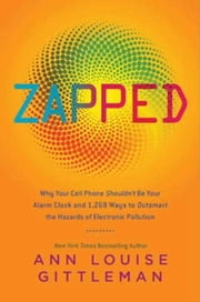 Zapped - Why Your Cell Phone Shouldn't Be Your Alarm Clock and 1,268 Ways to Outsmart the Hazards of Electronic Pollution ebook by Ann Louise Gittleman