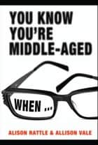 You Know You're Middle-Aged When... eBook by Allison Vale, Alison Rattle