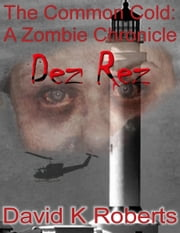 The Common Cold: A Zombie Chronicle - Dez Rez (Book 3) ebook by David K Roberts