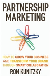 Partnership Marketing - How to Grow Your Business and Transform Your Brand Through Smart Collaboration ebook by Ron Kunitzky