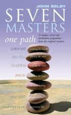 Seven Masters, One Path - Meditation Secrets From The World's Greatest Teachers ebook by John Selby