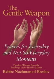 The Gentle Weapon - Prayers for Everyday and Not-So-Everyday Moments--Timeless Wisdom from the Teachings of the Hasidic Master, Rebbe Nachman of Breslov ebook by Rebbe Nachman of Breslov, Moshe Mykoff, S.C. Mizrahi
