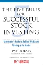 The Five Rules for Successful Stock Investing - Morningstar's Guide to Building Wealth and Winning in the Market eBook by Pat Dorsey, Joe Mansueto