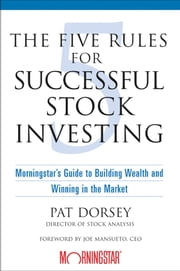 The Five Rules for Successful Stock Investing - Morningstar's Guide to Building Wealth and Winning in the Market ebook by Pat Dorsey,Joe Mansueto