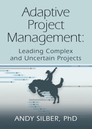 ADAPTIVE PROJECT MANAGEMENT - Leading Complex and Uncertain Projects ebook by Andy Silber