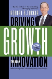 Driving Growth Through Innovation - How Leading Firms Are Transforming Their Futures ebook by Robert B. Tucker