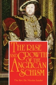 The Rise And Growth of the Anglican Schism ebook by Rev. Fr. Dr. Nicolas Sander