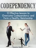 Codependency: 12 Effective lessons to Overcome Codependency and Form a Healthy Relationship ebook by Sammy Austin