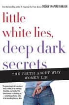 Little White Lies, Deep Dark Secrets - The Truth About Why Women Lie ebook by Susan Shapiro Barash