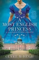 A Most English Princess - A Novel of Queen Victoria's Daughter ebook by Clare McHugh