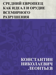 Srednij evropeec kak ideal i orudie vsemirnogo razrushenija ebook by Константин Николаевич Леонтьев