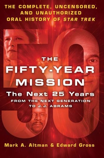 The Fifty-Year Mission: The Next 25 Years: From The Next Generation to J. J. Abrams - The Complete, Uncensored, and Unauthorized Oral History of Star Trek ebook by Edward Gross,Mark A. Altman