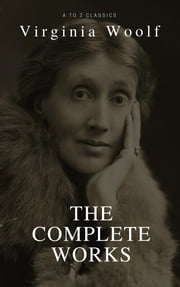 Virginia Woolf: Complete Works (Best Navigation, Active TOC) (A to Z Classics) ebook by Virginia Woolf