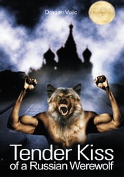 Tender Kiss of a Russian Werewolf ebook by Dragan Vujic