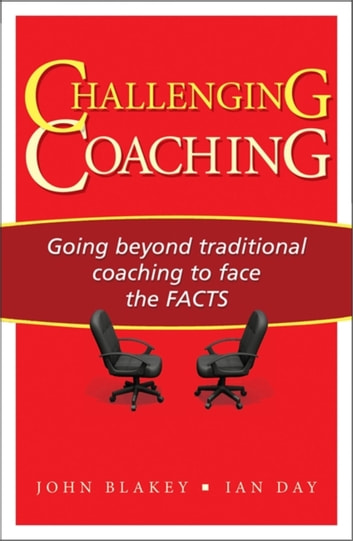 Challenging Coaching - Going Beyond Traditional Coaching to Face the FACTS ebook by John Blakey,Ian Day