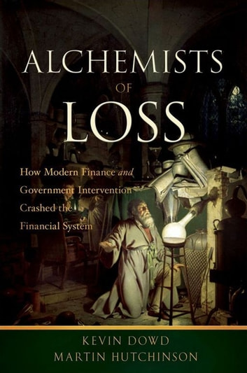 Alchemists of Loss - How modern finance and government intervention crashed the financial system ebook by Kevin Dowd,Martin Hutchinson