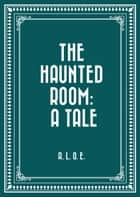 The Haunted Room: A Tale ebook by A. L. O. E.