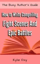 How to Write Compelling Fight Scenes and Epic Battles ebook by Kylie Day