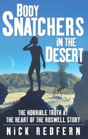 Body Snatchers in the Desert - The Horrible Truth at the Heart of the Roswell Story ebook by Nick Redfern