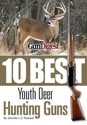 Gun Digest Presents 10 Best Youth Deer Guns: The right guns, in the right size, plus ammo, accessories, and tips to help every young hunter be successful in the field. ebook by Jennifer Pearsall