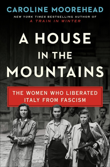 A House in the Mountains - The Women Who Liberated Italy from Fascism ebook by Caroline Moorehead